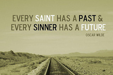 Every saint has a past and every sinner has a future - Oscar Wilde